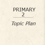Primary 2 Topic Plan